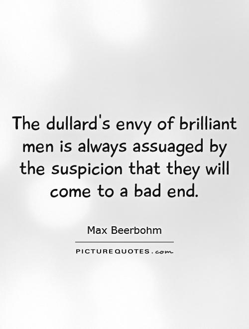 The dullard's envy of brilliant men is always assuaged by the suspicion that they will come to a bad end Picture Quote #1