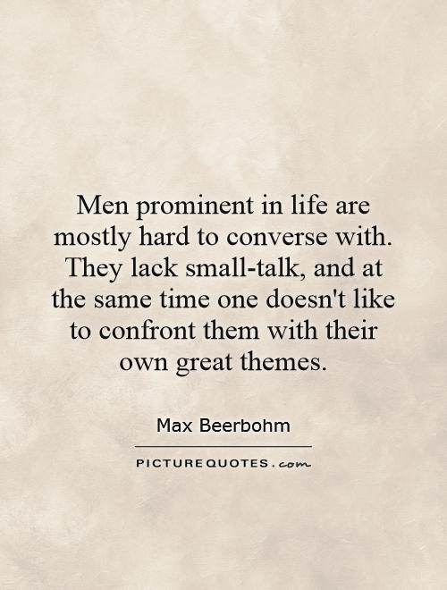 Men prominent in life are mostly hard to converse with. They lack small-talk, and at the same time one doesn't like to confront them with their own great themes Picture Quote #1