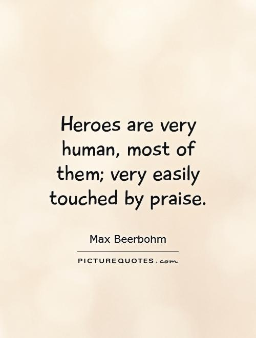 Heroes are very human, most of them; very easily touched by praise Picture Quote #1