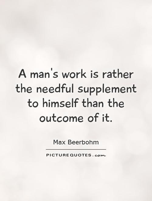 A man's work is rather the needful supplement to himself than the outcome of it Picture Quote #1