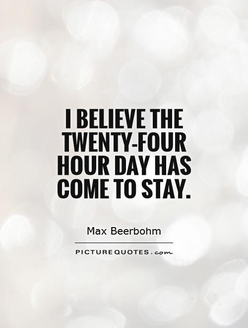 I believe the twenty-four hour day has come to stay Picture Quote #1