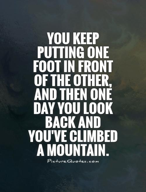 You keep putting one foot in front of the other, and then one day you look back and you've climbed a mountain Picture Quote #1