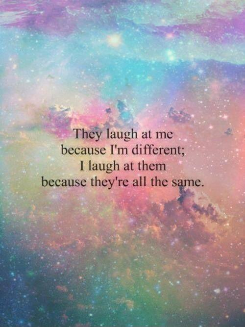 They laugh at me because I'm different. I laugh at them because they are all the same Picture Quote #1