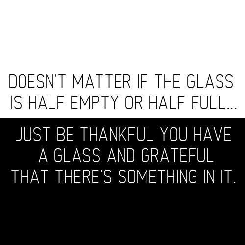 It doesn't matter if the glass is half empty or half full. Just be thankful you have a glass and that there's something in it Picture Quote #1
