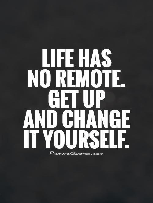 Life has no remote.  Get up  and change  it yourself Picture Quote #1