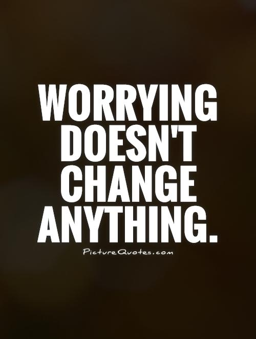 Worrying doesn't change anything Picture Quote #1