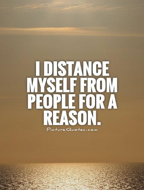 I distance myself from people for a reason Picture Quote #1