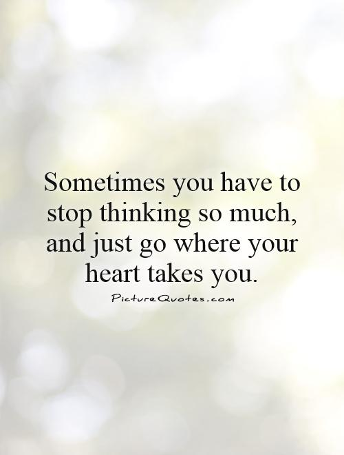 Sometimes you have to stop thinking so much, and just go where your heart takes you Picture Quote #1