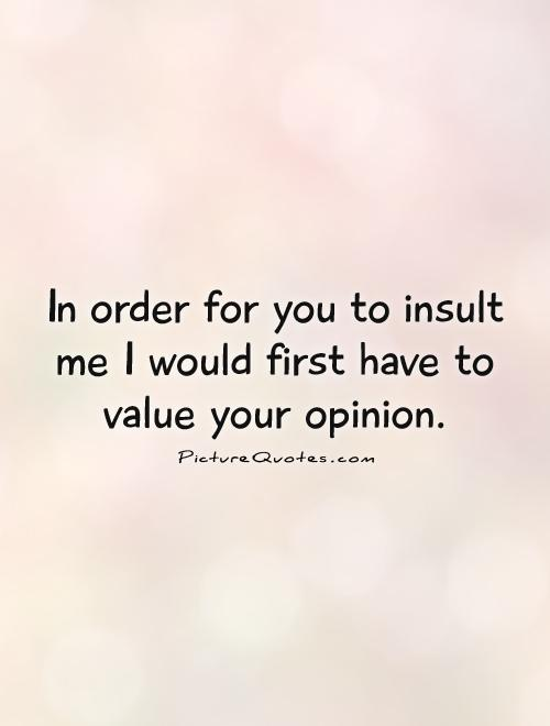 In order for you to insult me I would first have to value your opinion Picture Quote #1