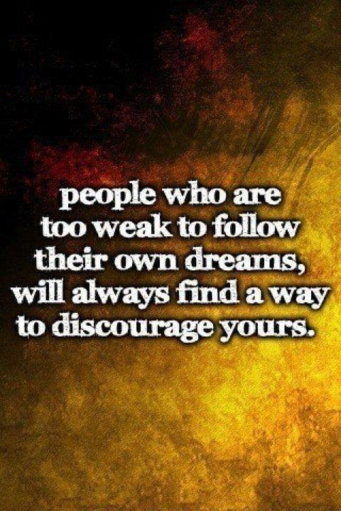 People who are too weak to follow their dreams will always find a way to discourage yours Picture Quote #1