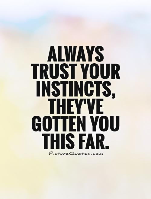 Always trust your instincts, they've gotten you this far Picture Quote #1