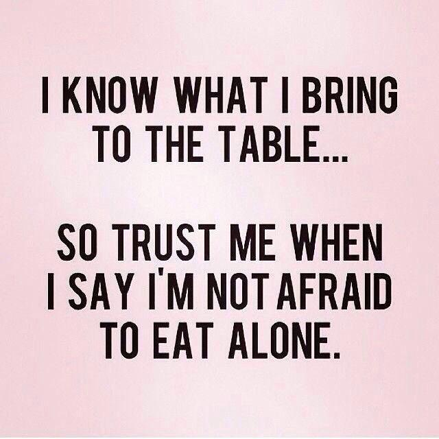 I know what I bring to the table, so trust me when I say I'm not afraid to eat alone Picture Quote #1