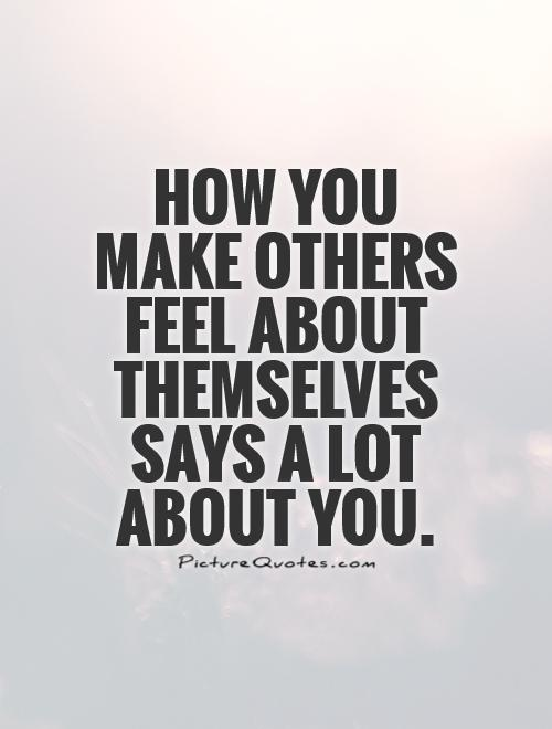 How you make others feel about themselves says a lot about you Picture Quote #1