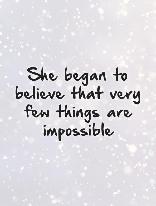 She began to believe that very few things are impossible Picture Quote #1