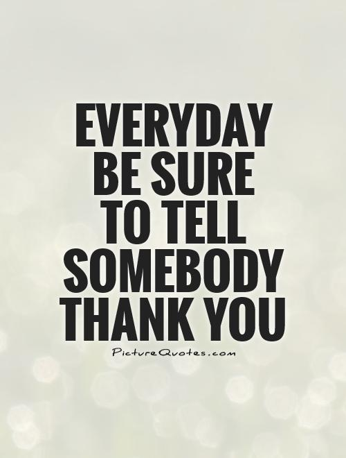 Everyday be sure  to tell somebody thank you Picture Quote #1