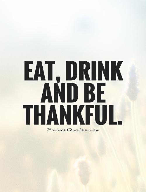 Eat, drink and be thankful Picture Quote #1