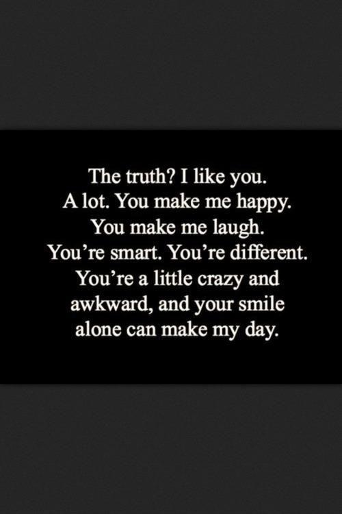 The truth? I like you. A lot. You make me happy. You make me laugh. You're smart. You're different. You're a little crazy and awkward, and your smile alone can make my day Picture Quote #1