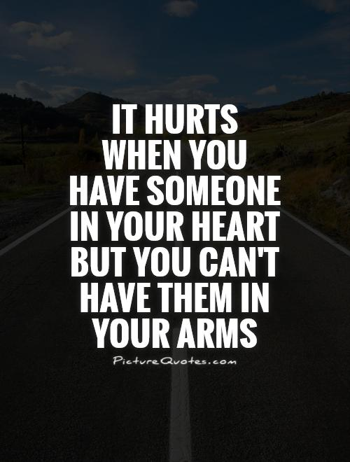 It hurts when you have someone in your heart but you can't have them in your arms Picture Quote #1