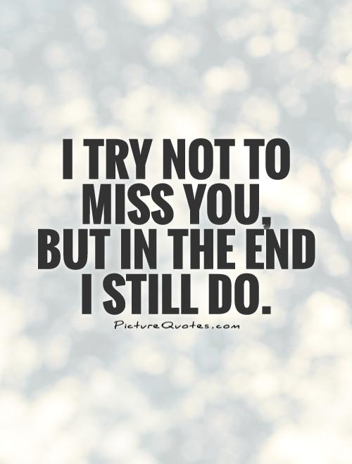 I try not to miss you,  but in the end  I still do Picture Quote #1