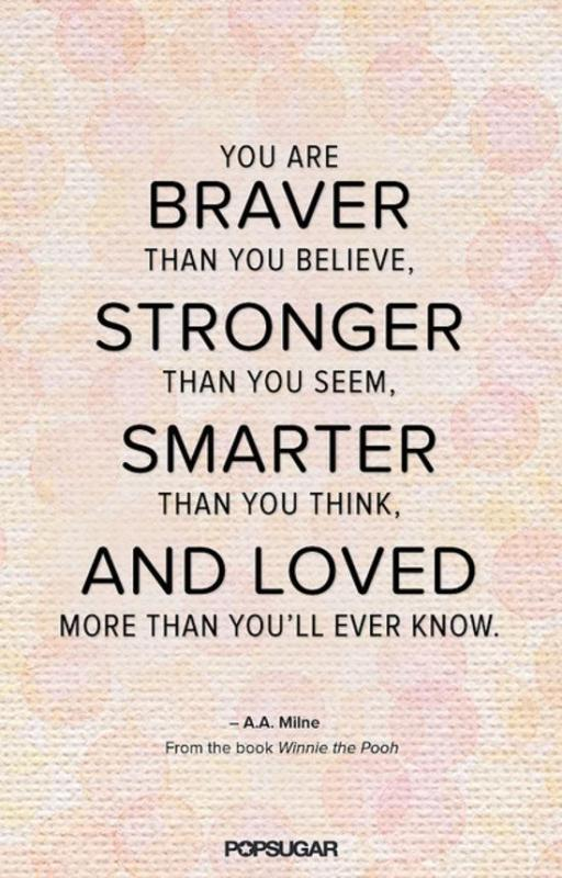 You are braver than you believe, stronger than you seem, smarter than you think, and loved more than you'll ever know Picture Quote #1