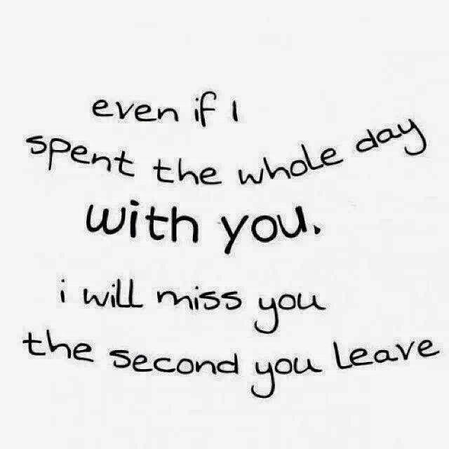 Even if I spend the whole day with you, I will miss you the second you leave Picture Quote #1