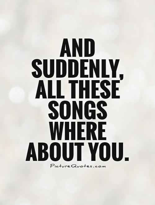 And suddenly, all these songs where about you Picture Quote #1