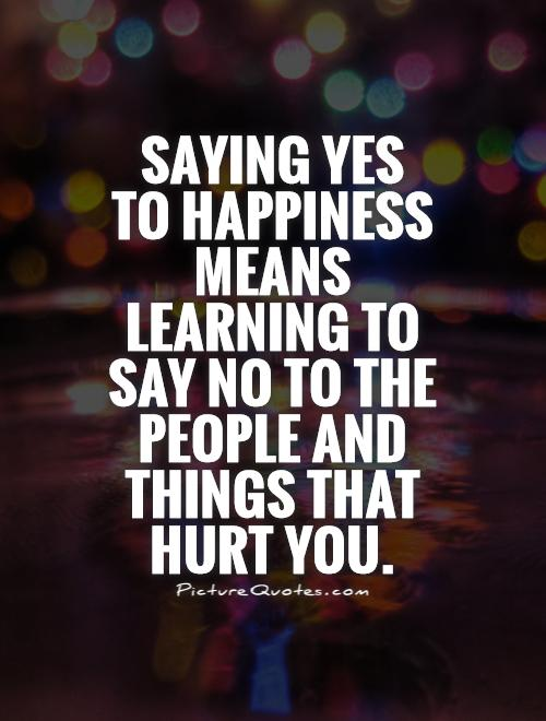 Saying yes  to happiness means learning to say no to the people and things that hurt you Picture Quote #1