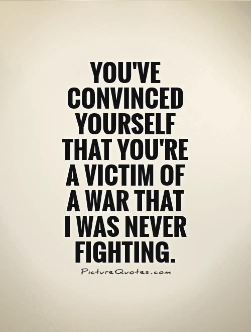 http://img.picturequotes.com/2/17/16409/youve-convinced-yourself-that-youre-a-victim-of-a-war-that-i-was-never-fighting-quote-1.jpg