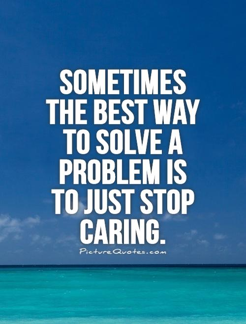 Sometimes the best way to solve a problem is to just stop caring Picture Quote #1