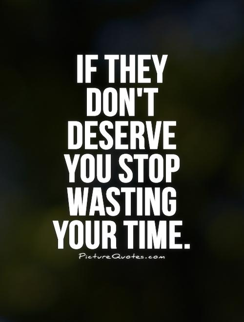 If they don't deserve you stop wasting your time Picture Quote #1