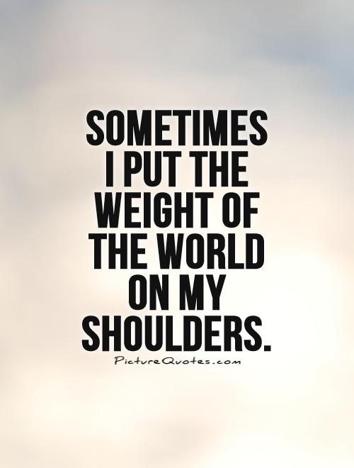 Sometimes I put the weight of the world on my shoulders Picture Quote #1