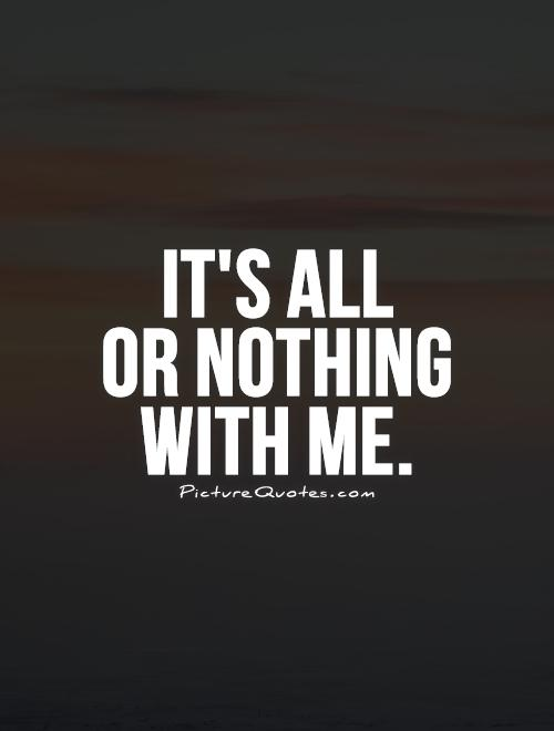 It's all  or nothing  with me Picture Quote #1