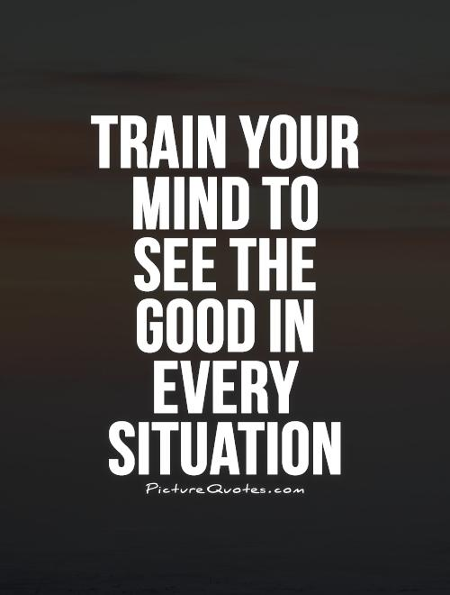 Train your mind to see the good in every situation Picture Quote #1