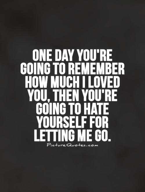 One day you're going to remember how much I loved you, then you're going to hate yourself for letting me go Picture Quote #1