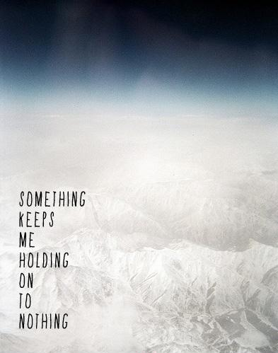 Something keeps me holding on to nothing Picture Quote #1