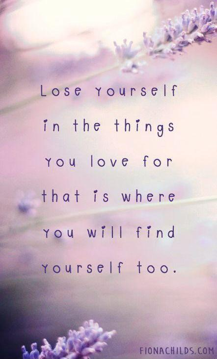 lose yourself in the things you love for that is where