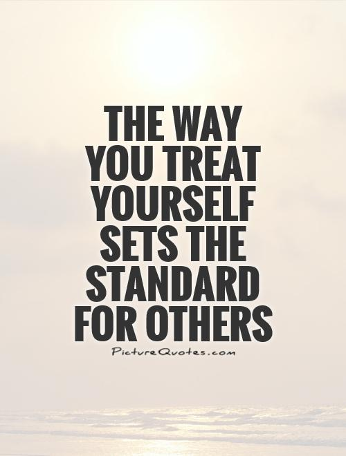 The way you treat yourself sets the standard for others