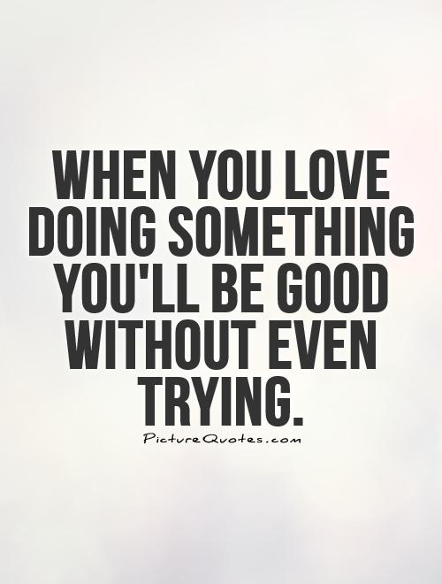 When you love doing something you'll be good without even trying Picture Quote #1