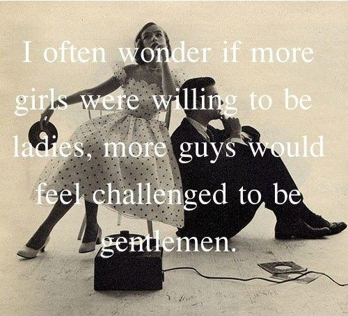 I often wonder if more girls were willing to be ladies, more guys would feel challenged to be gentlemen Picture Quote #1