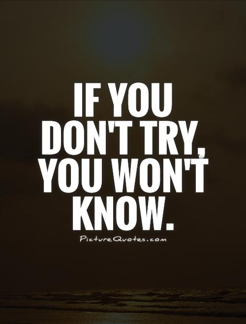 If you don't try, you won't know Picture Quote #1