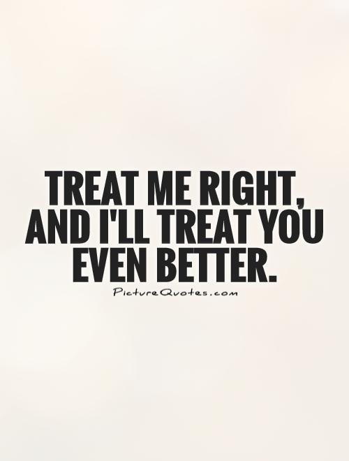 Treat me right, and I\'ll treat you even better | Picture Quotes