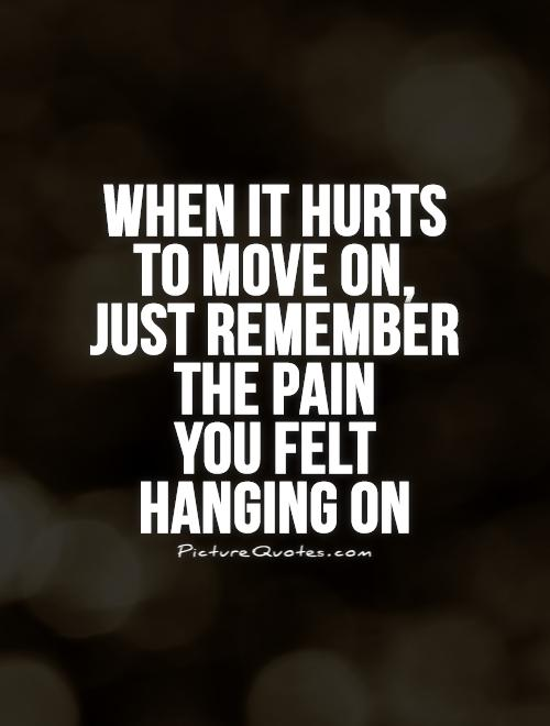 When it hurts to move on, just remember the pain  you felt hanging on Picture Quote #1