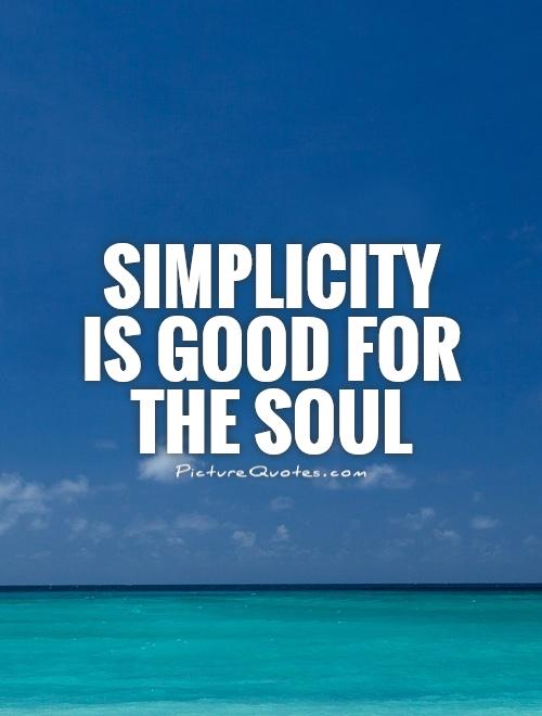 Simplicity  is good for the soul Picture Quote #1