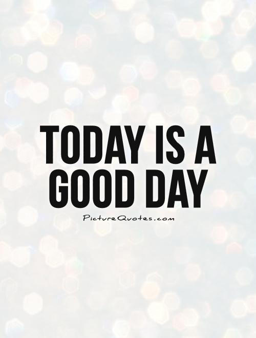 today is a good day picture quotes