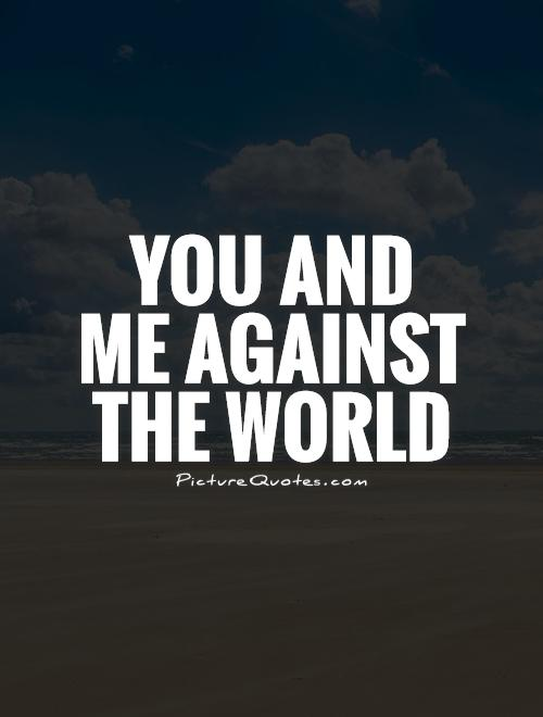 You and me against the world Picture Quote #1