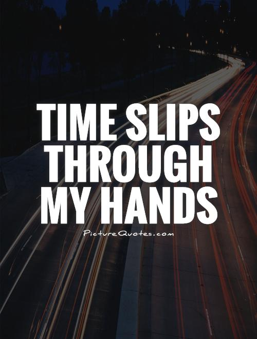 Time slips through my hands Picture Quote #1