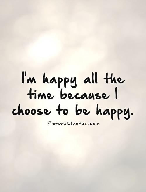 I'm happy all the time because I choose to be happy Picture Quote #1