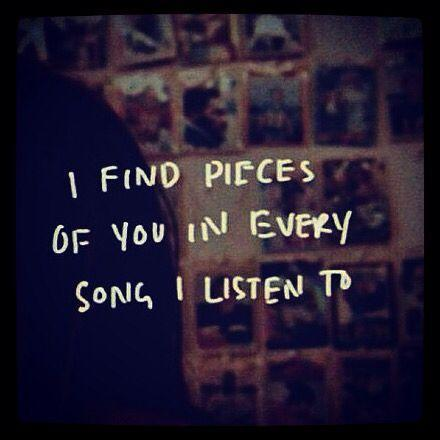 I find pieces of you in every song I listen to Picture Quote #1