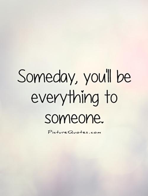 Someday You'll Be Everything To Someone Picture Quotes Fascinating Quotes About Finding Love