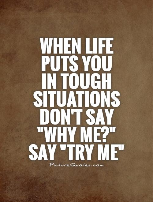 When life puts you  in tough situations don't say
